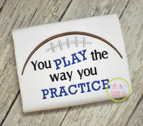 Football You Play The Way You Practice Embroidery